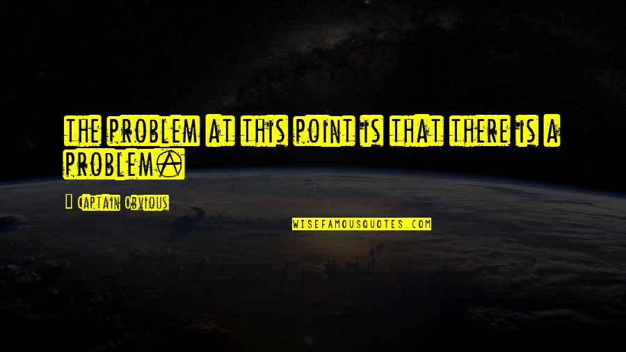 Dacha Quotes By Captain Obvious: the problem at this point is that there