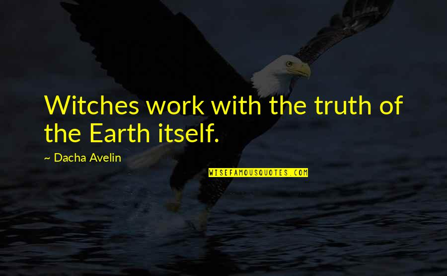 Dacha Quotes By Dacha Avelin: Witches work with the truth of the Earth