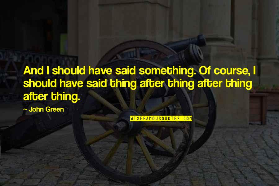 Dacque Quotes By John Green: And I should have said something. Of course,