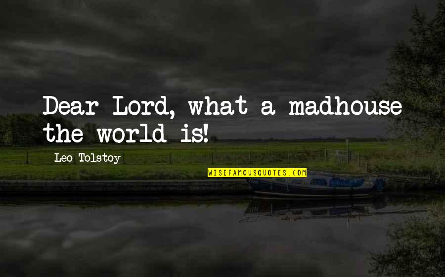 Dacque Quotes By Leo Tolstoy: Dear Lord, what a madhouse the world is!