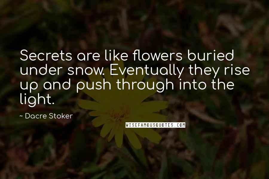 Dacre Stoker quotes: Secrets are like flowers buried under snow. Eventually they rise up and push through into the light.