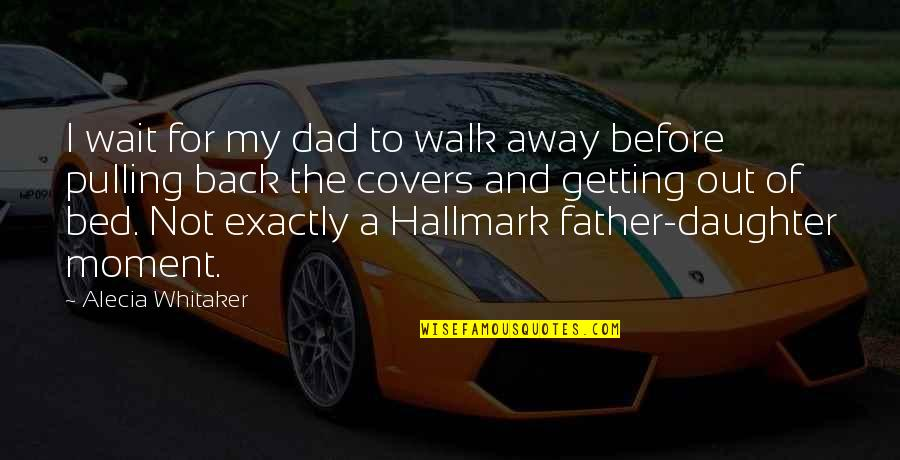 Dad And Father Quotes By Alecia Whitaker: I wait for my dad to walk away