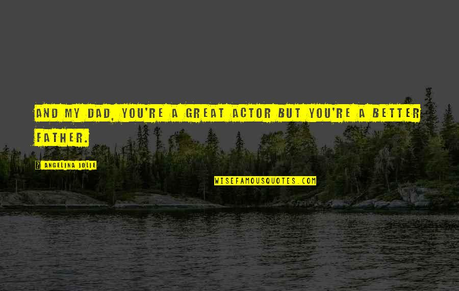Dad And Father Quotes By Angelina Jolie: And my dad, you're a great actor but