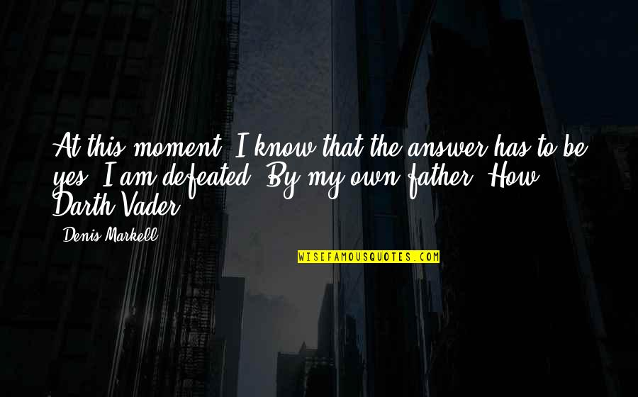 Dad And Father Quotes By Denis Markell: At this moment, I know that the answer