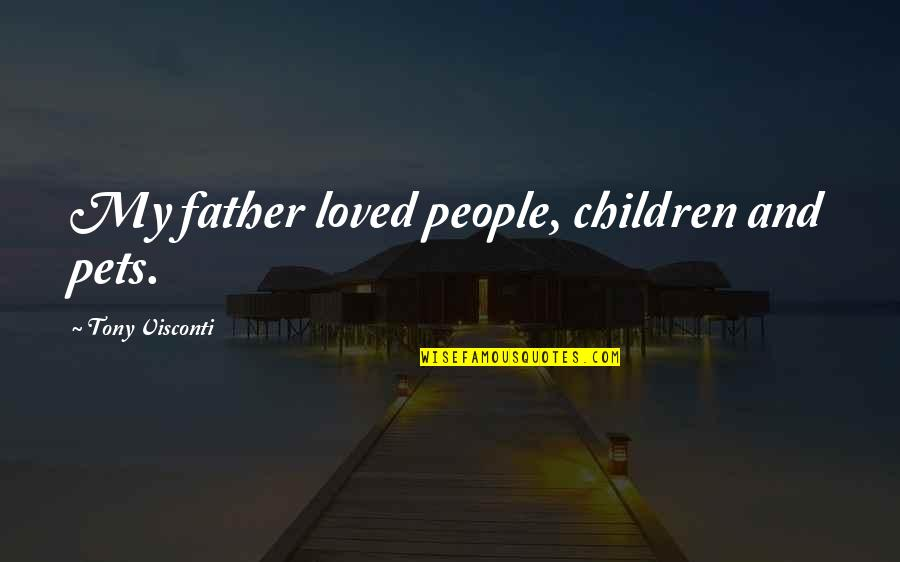 Dad And Father Quotes By Tony Visconti: My father loved people, children and pets.
