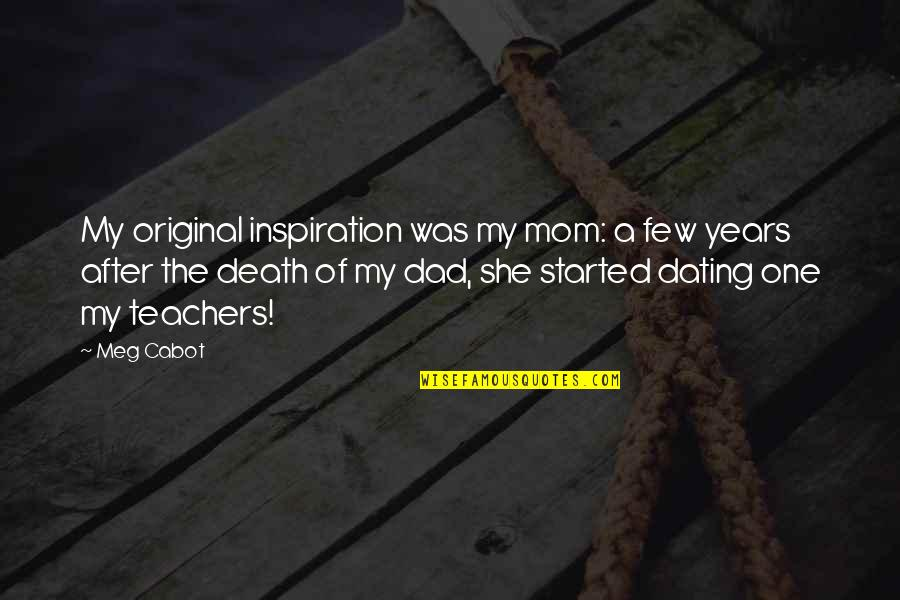 Dad Death Quotes By Meg Cabot: My original inspiration was my mom: a few