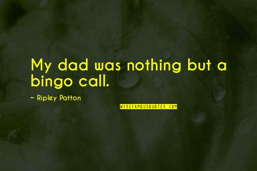 Dad Death Quotes By Ripley Patton: My dad was nothing but a bingo call.