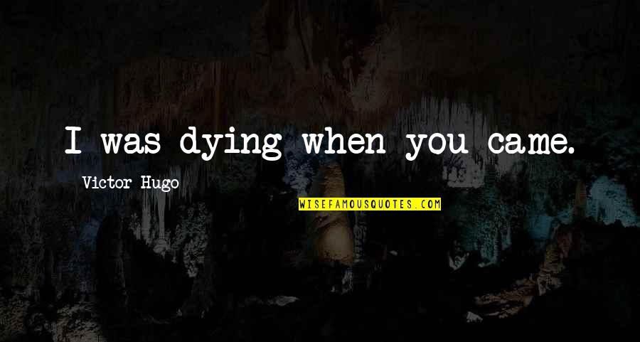 Dad Death Quotes By Victor Hugo: I was dying when you came.