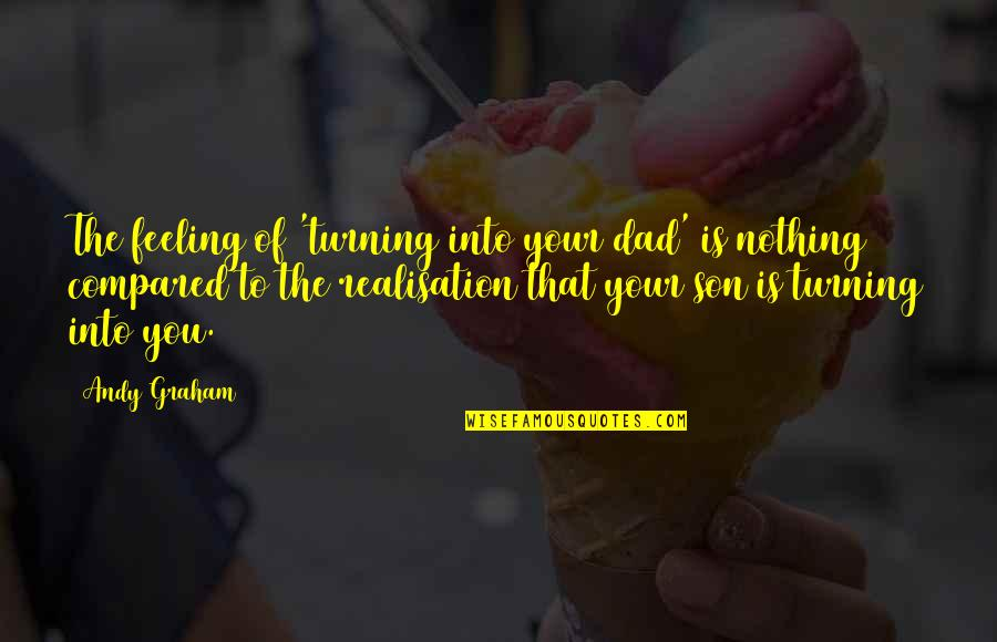 Dad N Son Quotes By Andy Graham: The feeling of 'turning into your dad' is