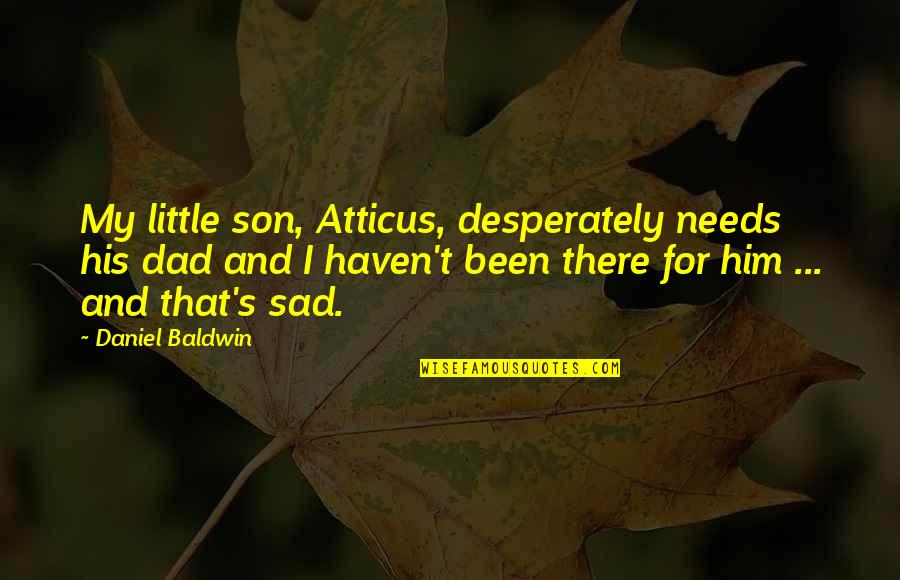 Dad N Son Quotes By Daniel Baldwin: My little son, Atticus, desperately needs his dad