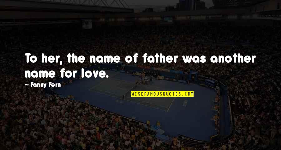Dad N Son Quotes By Fanny Fern: To her, the name of father was another