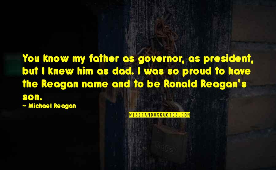 Dad N Son Quotes By Michael Reagan: You know my father as governor, as president,