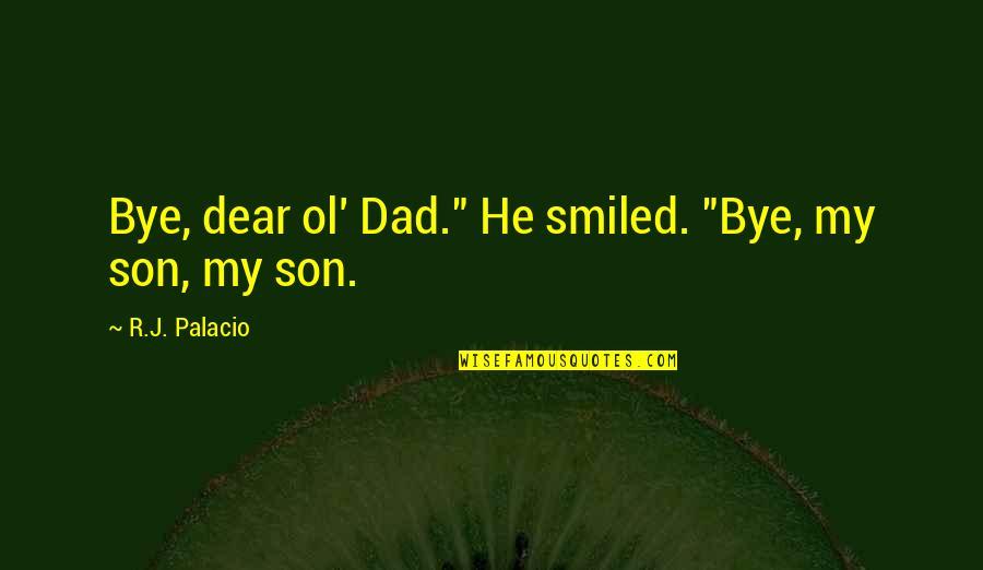 """Dad N Son Quotes By R.J. Palacio: Bye, dear ol' Dad."""" He smiled. """"Bye, my"""