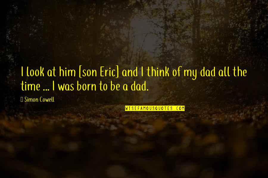 Dad N Son Quotes By Simon Cowell: I look at him [son Eric] and I