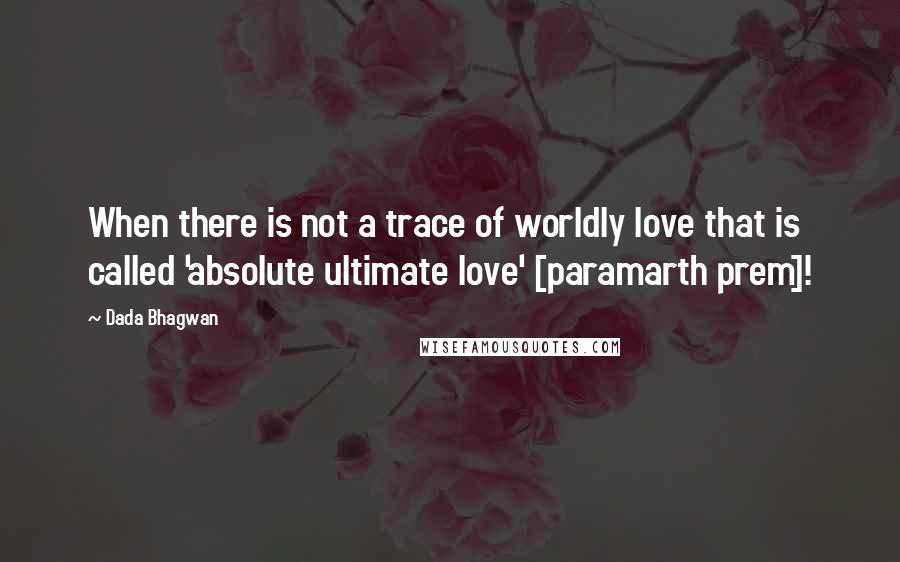 Dada Bhagwan quotes: When there is not a trace of worldly love that is called 'absolute ultimate love' [paramarth prem]!