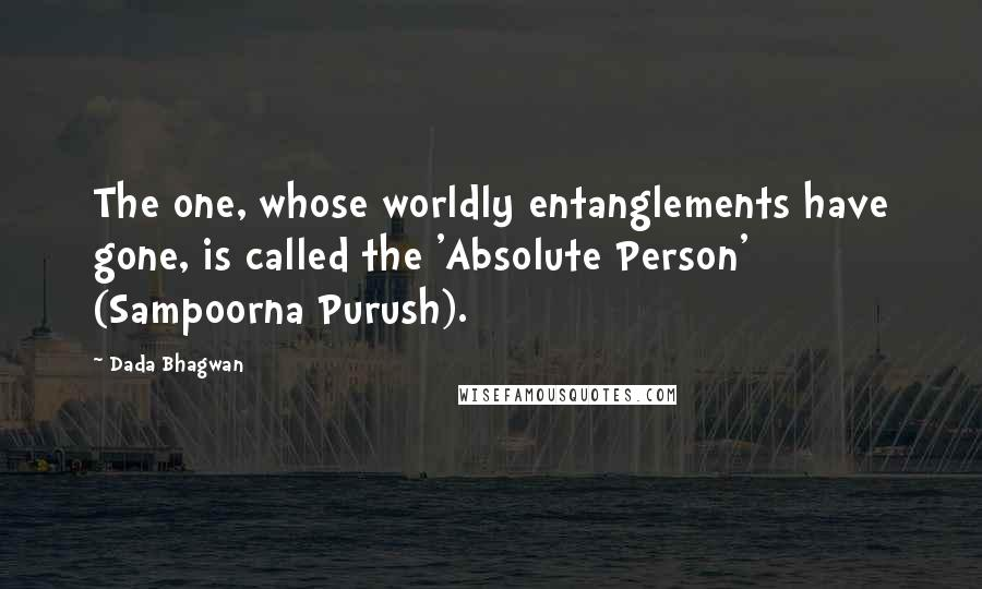 Dada Bhagwan quotes: The one, whose worldly entanglements have gone, is called the 'Absolute Person' (Sampoorna Purush).