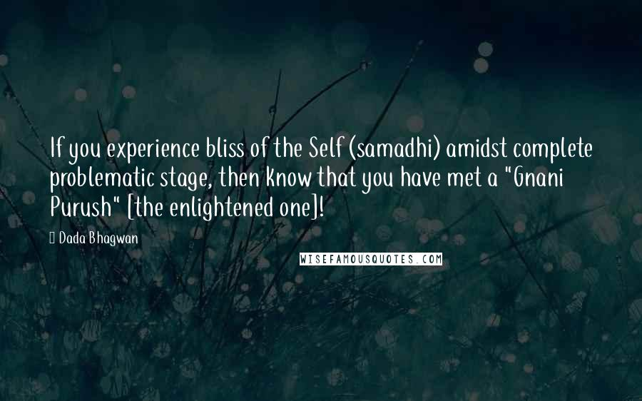 """Dada Bhagwan quotes: If you experience bliss of the Self (samadhi) amidst complete problematic stage, then know that you have met a """"Gnani Purush"""" [the enlightened one]!"""