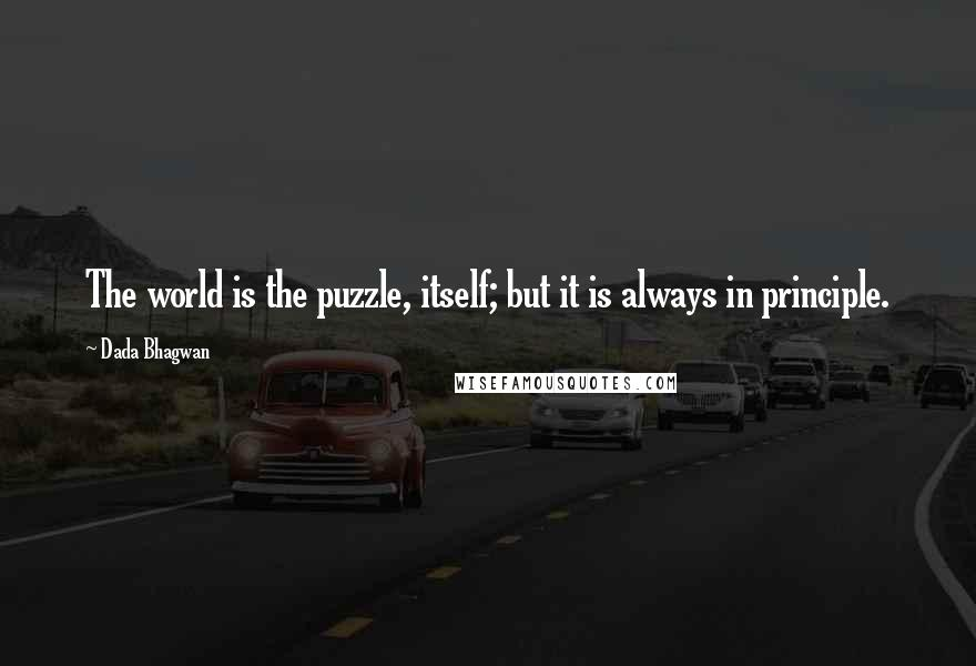 Dada Bhagwan quotes: The world is the puzzle, itself; but it is always in principle.