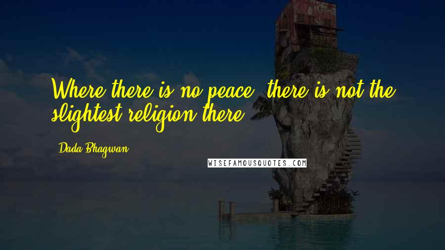 Dada Bhagwan quotes: Where there is no peace; there is not the slightest religion there.