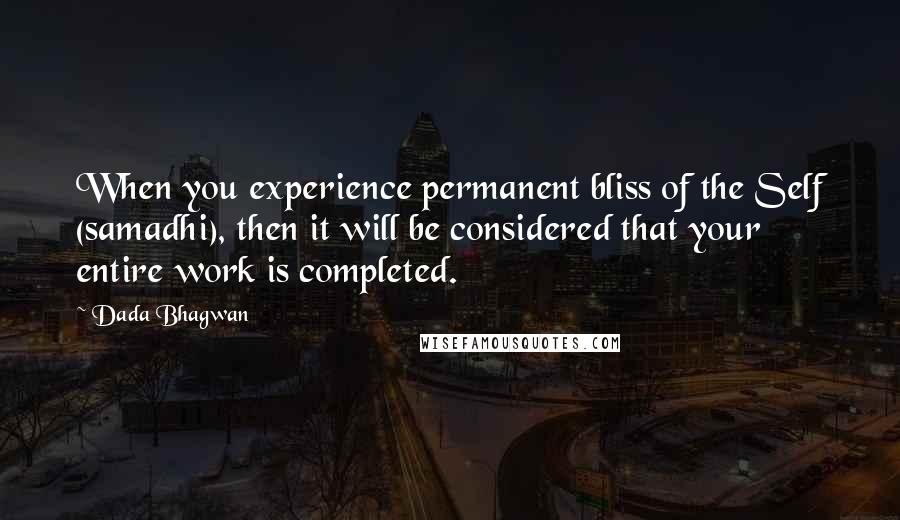 Dada Bhagwan quotes: When you experience permanent bliss of the Self (samadhi), then it will be considered that your entire work is completed.
