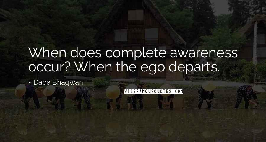 Dada Bhagwan quotes: When does complete awareness occur? When the ego departs.