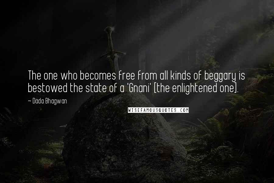 Dada Bhagwan quotes: The one who becomes free from all kinds of beggary is bestowed the state of a 'Gnani' [the enlightened one].