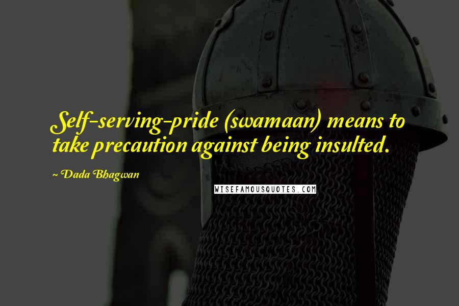 Dada Bhagwan quotes: Self-serving-pride (swamaan) means to take precaution against being insulted.