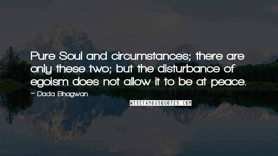 Dada Bhagwan quotes: Pure Soul and circumstances; there are only these two; but the disturbance of egoism does not allow it to be at peace.