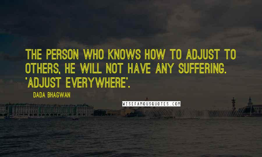 Dada Bhagwan quotes: The person who knows how to adjust to others, he will not have any suffering. 'Adjust everywhere'.