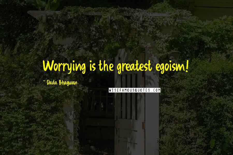 Dada Bhagwan quotes: Worrying is the greatest egoism!