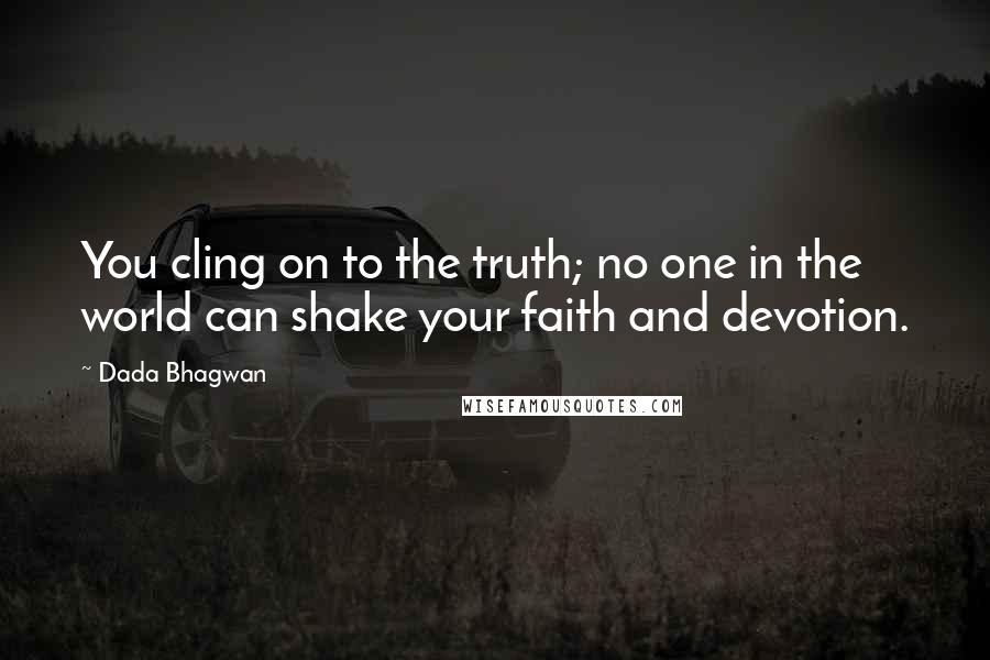 Dada Bhagwan quotes: You cling on to the truth; no one in the world can shake your faith and devotion.