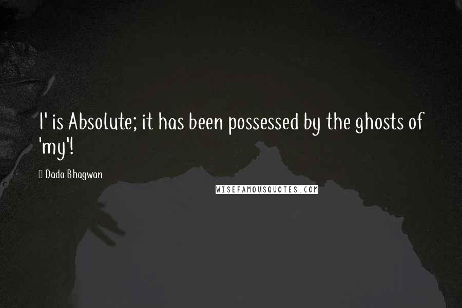 Dada Bhagwan quotes: I' is Absolute; it has been possessed by the ghosts of 'my'!