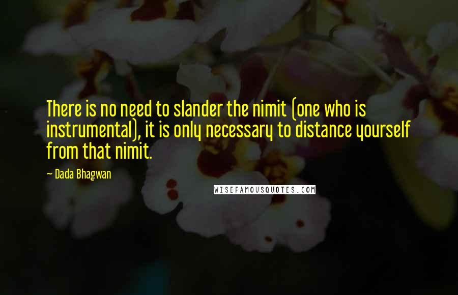 Dada Bhagwan quotes: There is no need to slander the nimit (one who is instrumental), it is only necessary to distance yourself from that nimit.