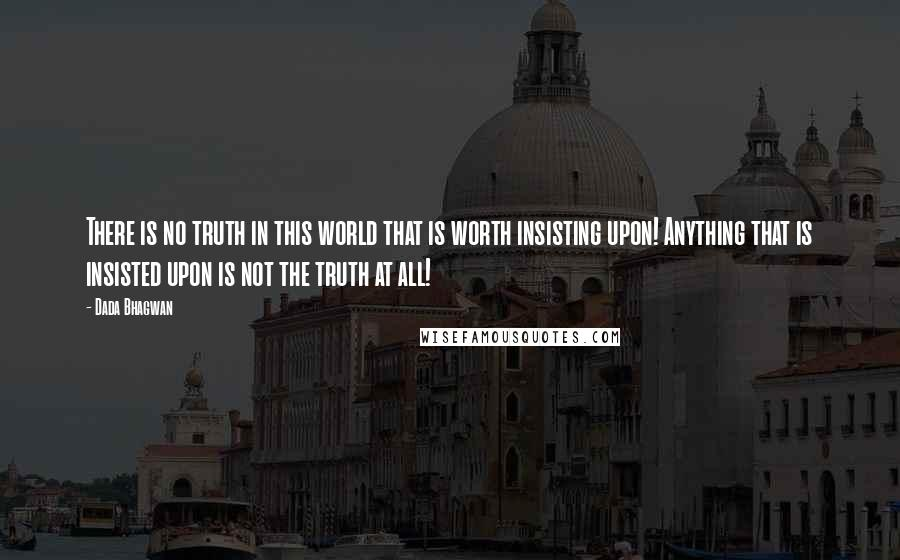 Dada Bhagwan quotes: There is no truth in this world that is worth insisting upon! Anything that is insisted upon is not the truth at all!