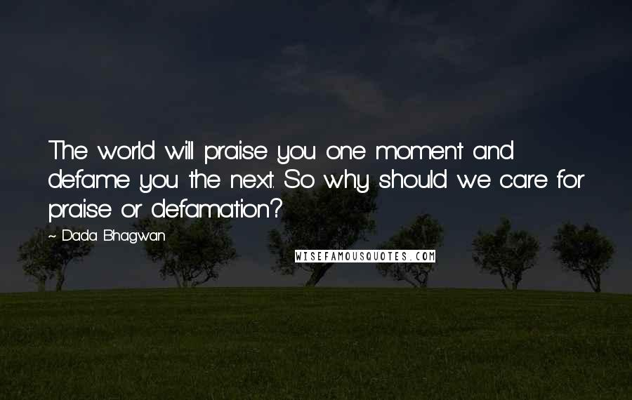 Dada Bhagwan quotes: The world will praise you one moment and defame you the next. So why should we care for praise or defamation?