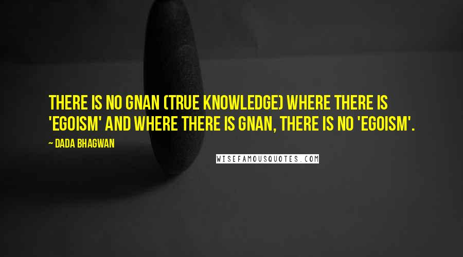 Dada Bhagwan quotes: There is no Gnan (True Knowledge) where there is 'egoism' and where there is Gnan, there is no 'egoism'.