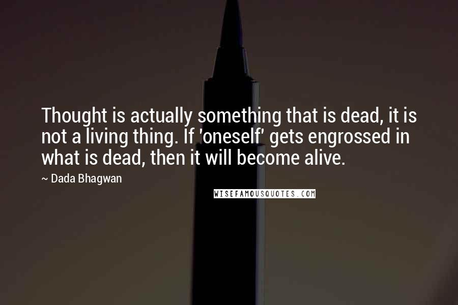 Dada Bhagwan quotes: Thought is actually something that is dead, it is not a living thing. If 'oneself' gets engrossed in what is dead, then it will become alive.