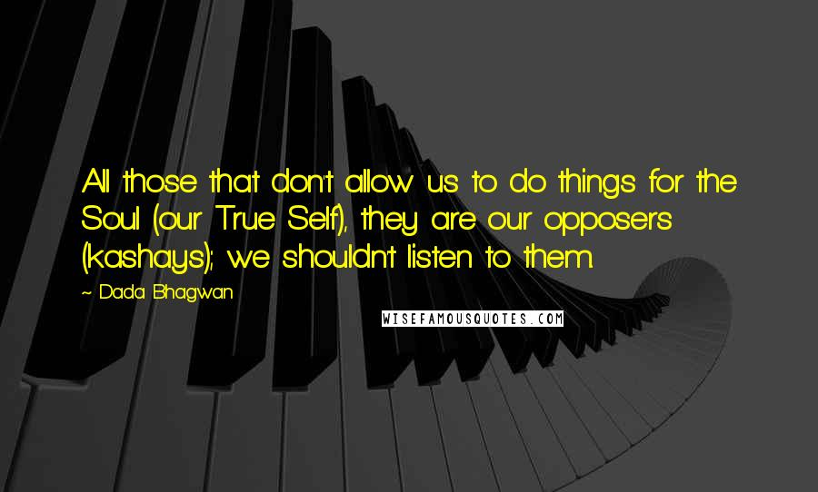 Dada Bhagwan quotes: All those that don't allow us to do things for the Soul (our True Self), they are our opposers (kashays); we shouldn't listen to them.