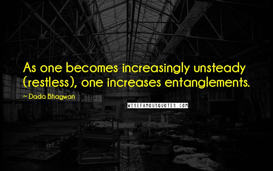 Dada Bhagwan quotes: As one becomes increasingly unsteady (restless), one increases entanglements.