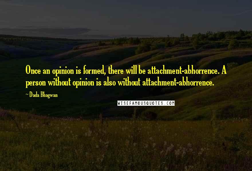 Dada Bhagwan quotes: Once an opinion is formed, there will be attachment-abhorrence. A person without opinion is also without attachment-abhorrence.