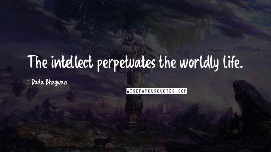 Dada Bhagwan quotes: The intellect perpetuates the worldly life.