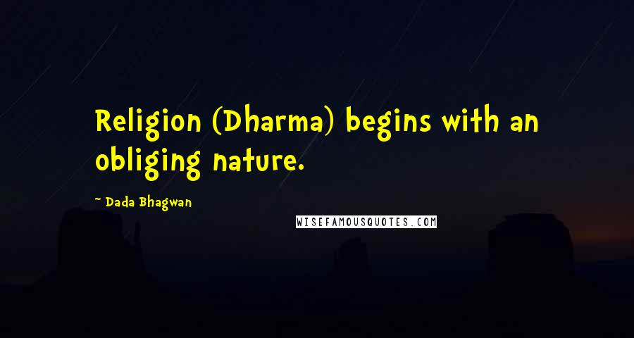 Dada Bhagwan quotes: Religion (Dharma) begins with an obliging nature.
