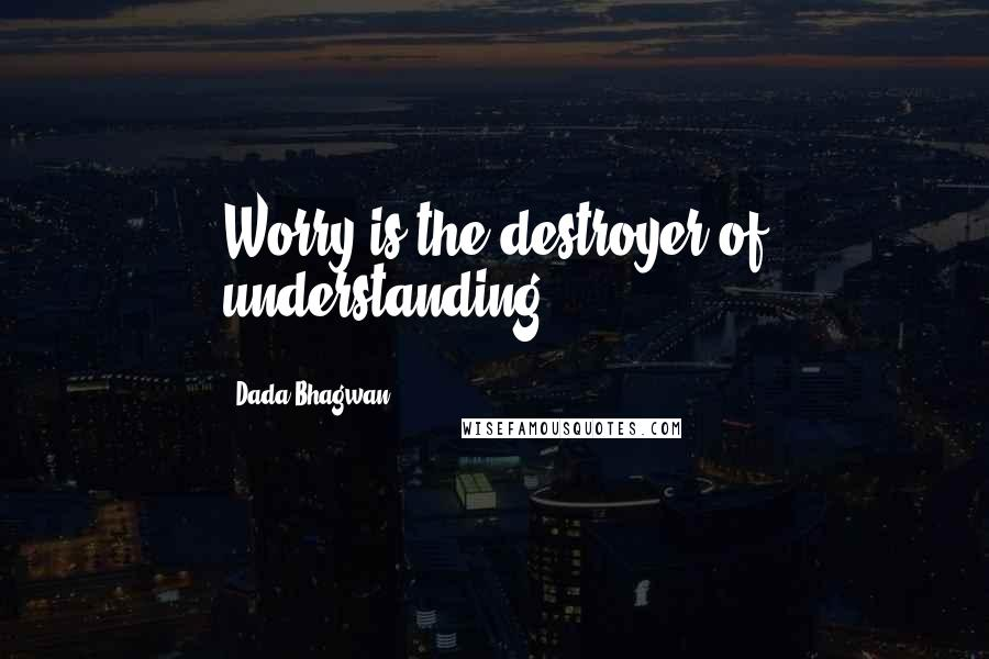 Dada Bhagwan quotes: Worry is the destroyer of understanding.