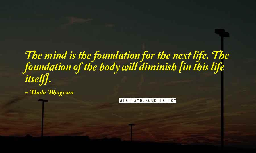 Dada Bhagwan quotes: The mind is the foundation for the next life. The foundation of the body will diminish [in this life itself].