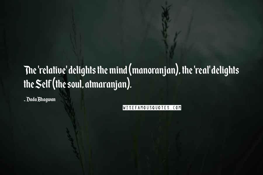 Dada Bhagwan quotes: The 'relative' delights the mind (manoranjan), the 'real' delights the Self (the soul, atmaranjan).