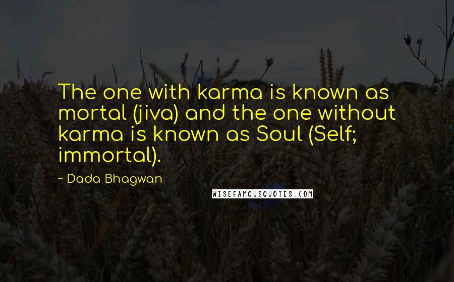 Dada Bhagwan quotes: The one with karma is known as mortal (jiva) and the one without karma is known as Soul (Self; immortal).