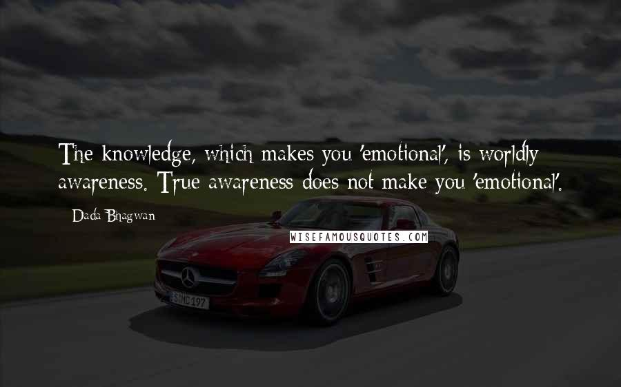 Dada Bhagwan quotes: The knowledge, which makes you 'emotional', is worldly awareness. True awareness does not make you 'emotional'.