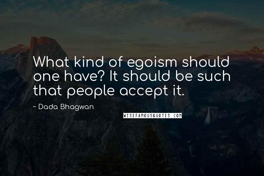 Dada Bhagwan quotes: What kind of egoism should one have? It should be such that people accept it.