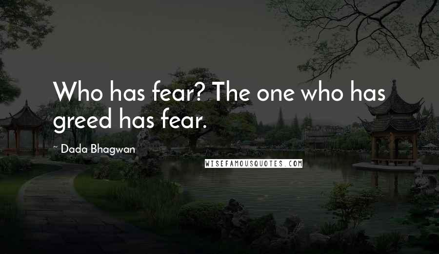 Dada Bhagwan quotes: Who has fear? The one who has greed has fear.