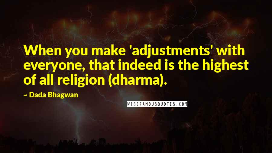 Dada Bhagwan quotes: When you make 'adjustments' with everyone, that indeed is the highest of all religion (dharma).